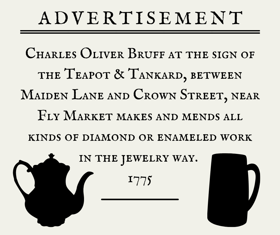 Advertisement: Charles Oliver Bruff at the sign of the Teapot & Tankard, between Maiden Lane and Crown Street, near Fly Market makes and mends all kinds of diamond or enameled work in the jewelry way. 1775