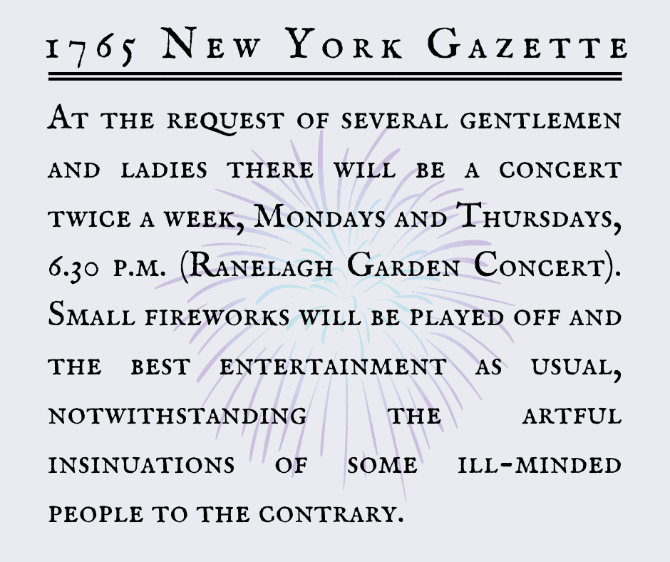 At the request of several gentlemen and ladies there will be a concert twice a week, Mondays and Thursdays, 6.30 p.m. (Ranelagh Garden Concert). Small fireworks will be played off and  the best entertainment as usual, notwithstanding the artful insinuations of some ill-minded people to the contrary.