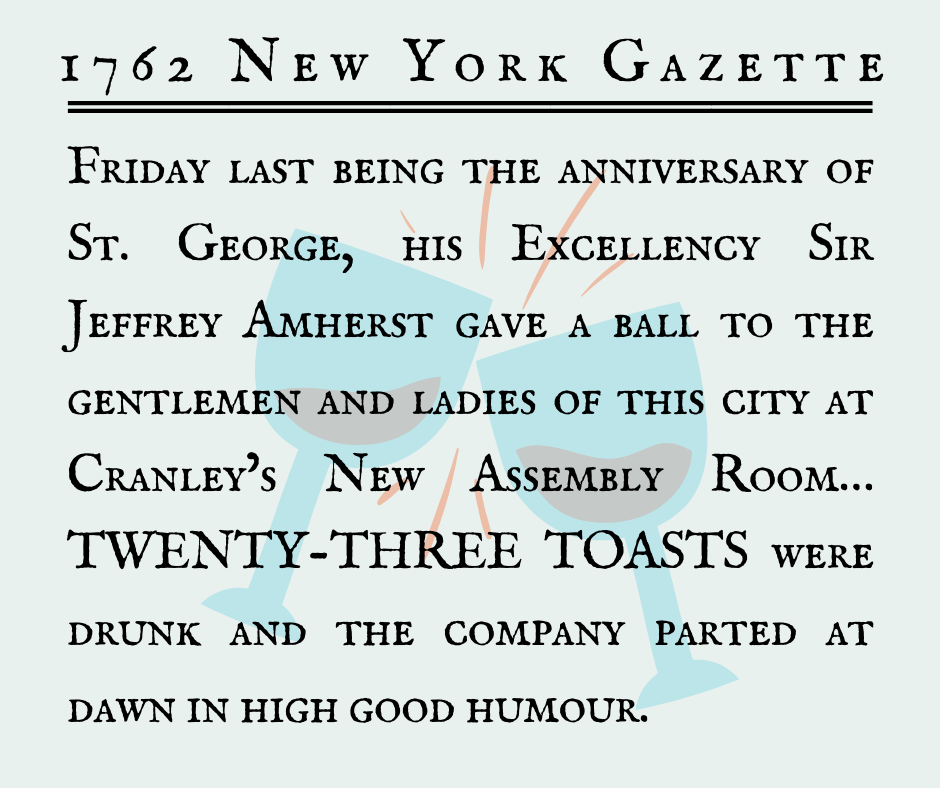 """Friday last being the anniversary of St. George, his Excellency Sir Jeffrey Amherst gave a ball to the gentlemen and ladies of this city at Cranley's New Assembly Room… TWENTY-THREE TOASTS were drunk and the company parted at dawn in high good humour."" (New York Gazette, 1762)"