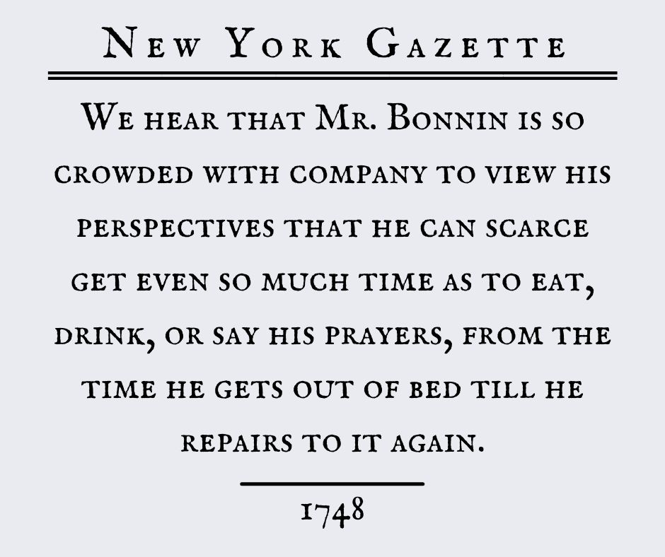 New York Gazette:  We hear that Mr. Bonnin is so crowded with company to view his perspectives that he can scarce get even so much time as to eat, drink, or say his prayers, from the time he gets out of bed till he repairs to it again.  1748