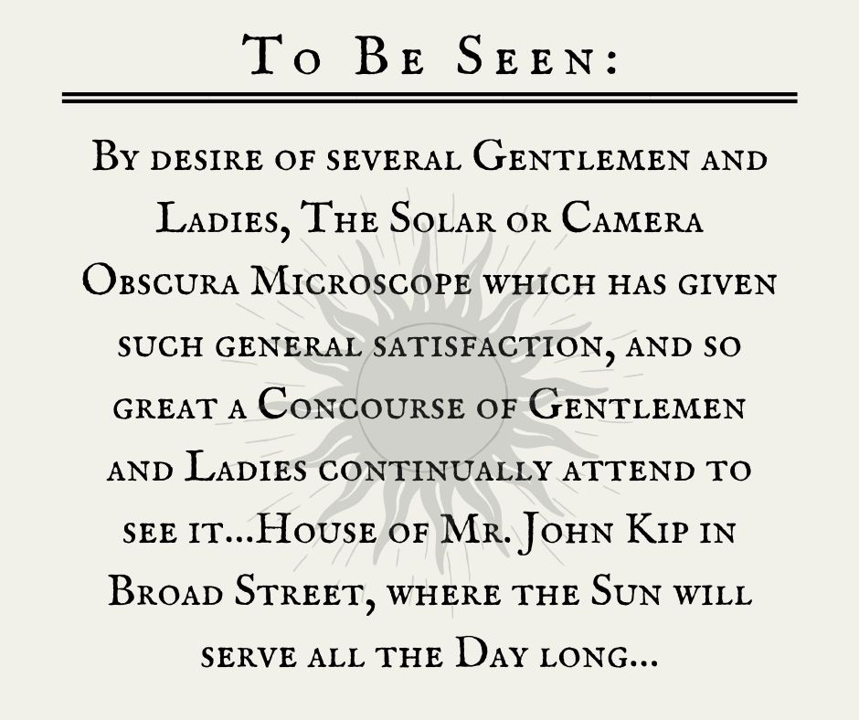 To Be Seen: By desire of several Gentlemen and Ladies, The Solar or Camera Obscura Microscope which has given such general satisfaction, and so great a Concourse of Gentlemen and Ladies continually attend to see it…House of Mr. John Kip in Broad Street, where the Sun will serve all the Day long…