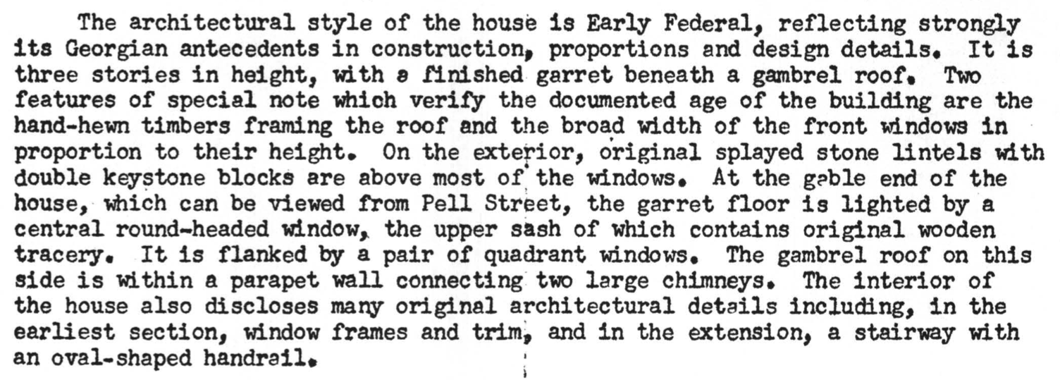The architectural style of the house is Early Federal, reflecting strongly its Georgian antecedents in construction, proportions and design details. It is three stories in height, with s finished-garret beneath a gambrel roof, Two features of special note which verif,y the documented age of the building are the hand-hewn timbers framing the roof and the broad width of the front windows in proportion to their height. On the exterior, original splayed stone lintels with double keystone blocks are above most of the windows. At the gable end of the house, Which can be viewed from Pell Street, the garret floor is lighted by a central round-headed window. the upper sash of which contains original wooden tracery. It is flanked by a pair of quadrant windows. The gambrel roof on this side is Within a parapet wall connecting:two large chimneys. The interior of the house also discloses many original architectural details including, in the earliest section, window frames and trim, and in the extension, a stairway with an oval-shaped handrail.