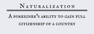 Naturalization: A foreigner's ability to gain full citizenship of a country