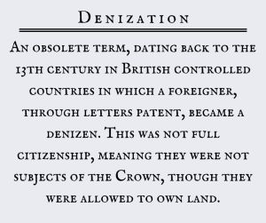 Denization: An obsolete term, dating back to the 13th century in British controlled countries in which a foreigner, through letters patent, became a denizen. This was not full citizenship, meaning they were not subjects of the Crown, though they were allowed to own land.