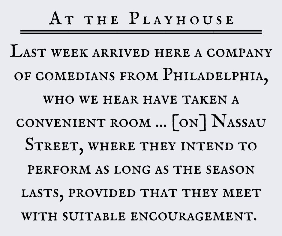 Last week arrived here a company of comedians from Philadelphia, who we hear have taken a convenient room ... [on] Nassau Street, where they intend to perform as long as the season lasts, provided that they meet with suitable encouragement.