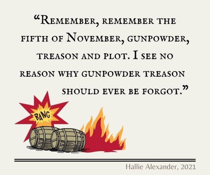 """""""Remember, remember the fifth of November, gunpowder, treason and plot. I see no reason why gunpowder treason should ever be forgot."""""""