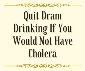 Quit dram drinking if you would not have cholera